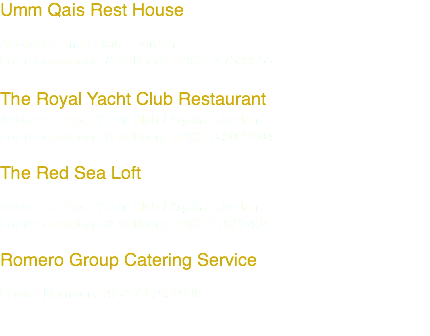 Umm Qais Rest House Address: Umm Qais – Jordan For reservations & delivery: +962 2 7500555 The Royal Yacht Club Restaurant Address: Royal Yacht Club / Aqaba - Jordan For reservations & delivery: +962 3 2022404 The Red Sea Loft Address: Royal Yacht Club / Aqaba - Jordan For reservations & delivery: +962 3 2022404 Romero Group Catering Service Phone Number: +962 79 7559999